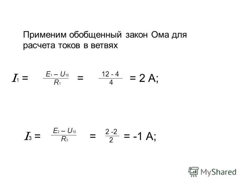 I 1 = = = 2 A; I 3 = = = -1 A; E 1 – U 10 R 1 12 - 4 4 E 2 – U 10 R 3 2 -2 2 Применим обобщенный закон Ома для расчета токов в ветвях