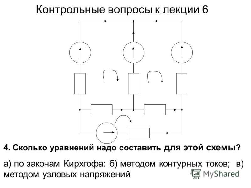 4. Сколько уравнений надо составить для этой схемы ? а) по законам Кирхгофа: б) методом контурных токов; в) методом узловых напряжений Контрольные вопросы к лекции 6