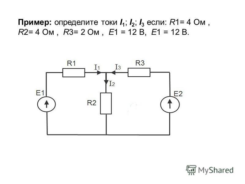Пример: определите токи I 1 ; I 2 ; I 3 если: R1= 4 Ом, R2= 4 Ом, R3= 2 Ом, E1 = 12 В, E1 = 12 В.