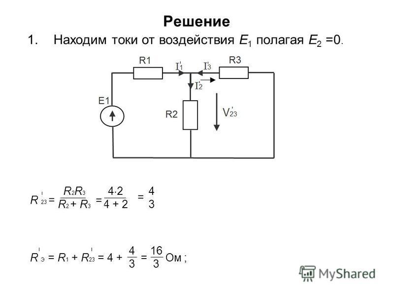 Решение 1. Находим токи от воздействия E 1 полагая E 2 =0. R 23 = = = Ом ; R Э = R 1 + R 23 = 4 + = Ом ; R 2 R 3 R 2 + R 3 4 2 4 + 2 4343 16 3 4343 = =