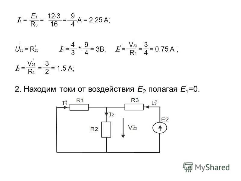 I 1 = = = A = 2,25 A; U 23 = R 23 I 1 = * = 3В; I 2 = = = 0.75 A ; I 3 = = = 1.5 A; 2. Находим токи от воздействия E 2 полагая E 1 =0. E1RЭE1RЭ 12 3 16 9494 4343 9494 V 23 R 2 3434 V 23 R 3 3232