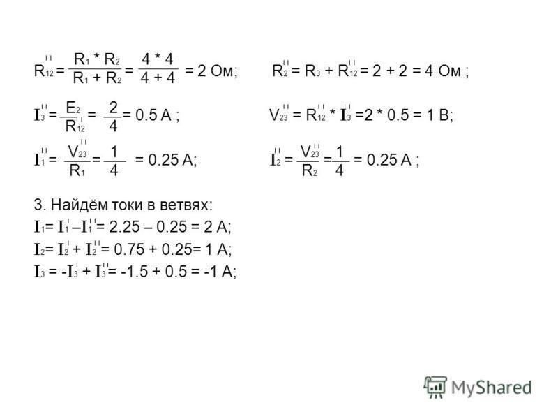R 12 = = = 2 Ом; R 2 = R 3 + R 12 = 2 + 2 = 4 Ом ; I 3 = = = 0.5 A ; V 23 = R 12 * I 3 =2 * 0.5 = 1 В; I 1 = = = 0.25 A; I 2 = = = 0.25 A ; 3. Найдём токи в ветвях: I 1 = I 1 – I 1 = 2.25 – 0.25 = 2 A; I 2 = I 2 + I 2 = 0.75 + 0.25= 1 A; I 3 = - I 3