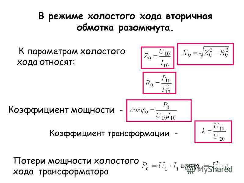 К параметрам холостого хода относят: В режиме холостого хода вторичная обмотка разомкнута. Коэффициент трансформации - Коэффициент мощности - Потери мощности холостого хода трансформатора