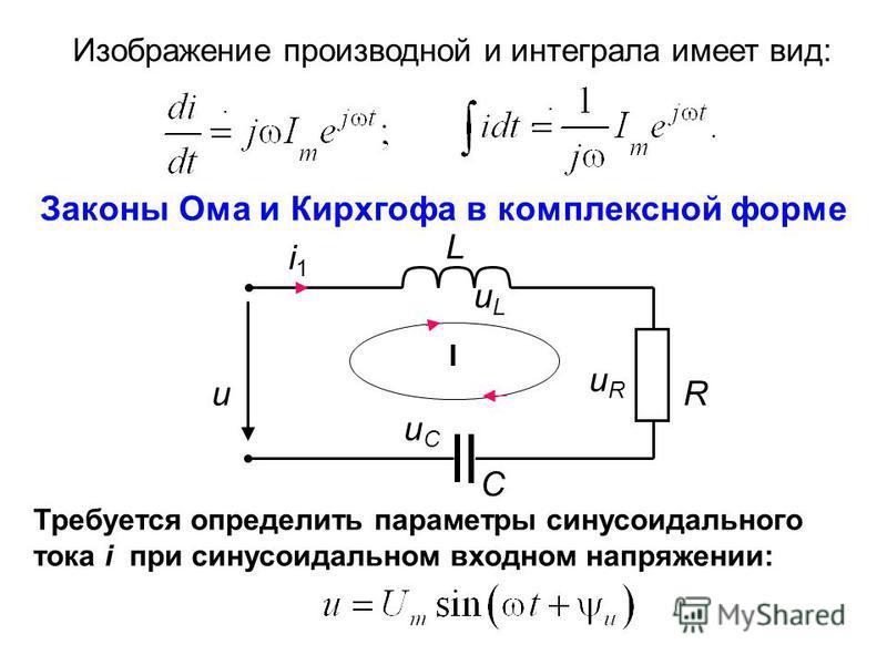 Изображение производной и интеграла имеет вид:.... Законы Ома и Кирхгофа в комплексной форме L i1i1 uCuC I R C uRuR uLuL u Требуется определить параметры синусоидального тока i при синусоидальном входном напряжении: