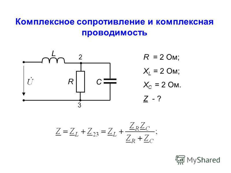 R L C 2 3 R = 2 Ом; X L = 2 Ом; Х С = 2 Ом. Z - ? Комплексное сопротивление и комплексная проводимость