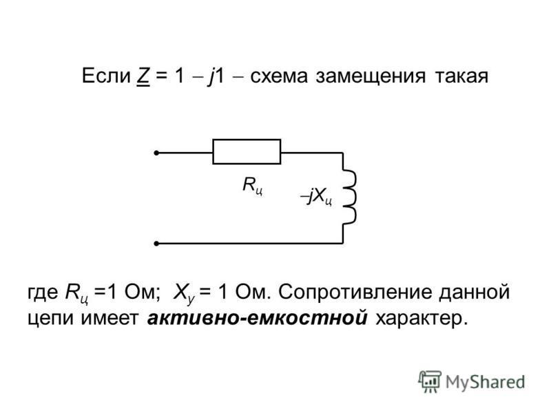 Если Z = 1 j1 схема замещения такая RцRц jX ц где R ц =1 Ом; Х у = 1 Ом. Сопротивление данной цепи имеет активно-емкостной характер.
