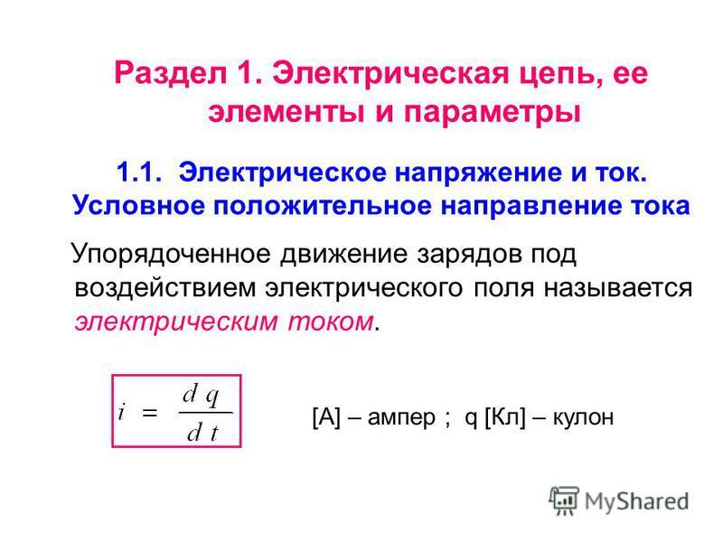 [A] – ампер ; q [Кл] – кулон Раздел 1. Электрическая цепь, ее элементы и параметры 1.1. Электрическое напряжение и ток. Условное положительное направление тока Упорядоченное движение зарядов под воздействием электрического поля называется электрическ