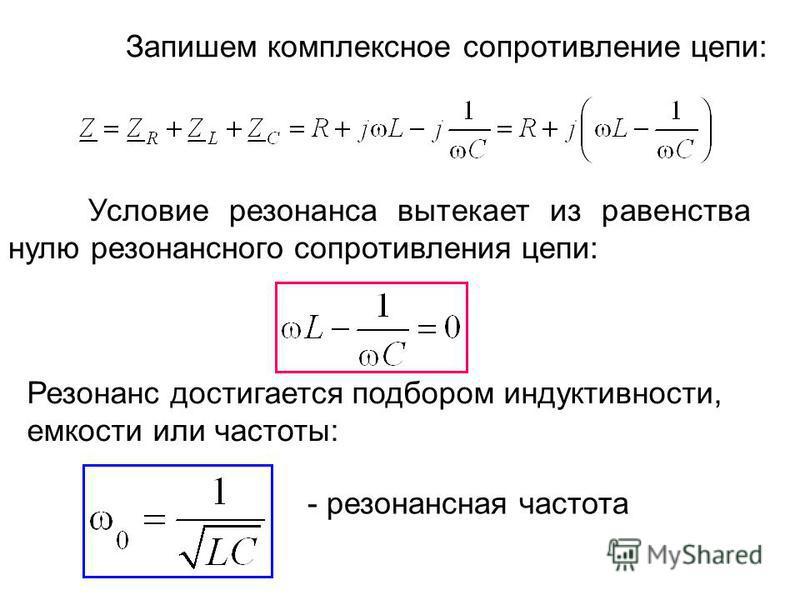 Условие резонанса вытекает из равенства нулю резонансного сопротивления цепи: Резонанс достигается подбором индуктивности, емкости или частоты: - резонансная частота Запишем комплексное сопротивление цепи: