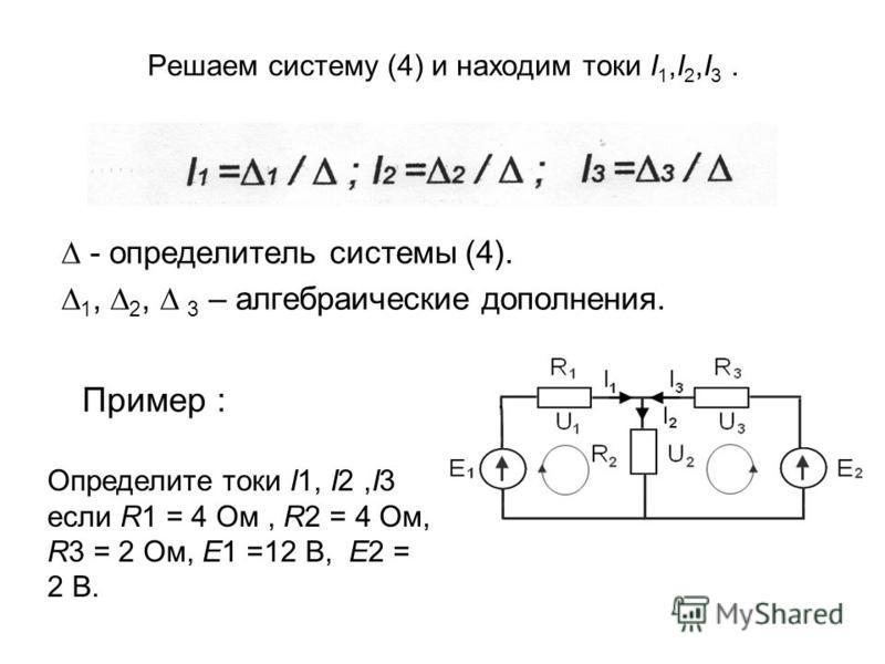 Решаем систему (4) и находим токи I 1,I 2,I 3. - определитель системы (4). 1, 2, 3 – алгебраические дополнения. Пример : Определите токи I1, I2,I3 если R1 = 4 Ом, R2 = 4 Ом, R3 = 2 Ом, Е1 =12 В, Е2 = 2 В.