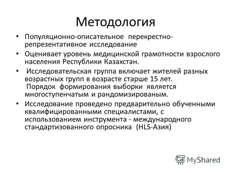 Mетодология Популяционно-описательное перекрестно- репрезентативное исследование Оценивает уровень медицинской грамотности взрослого населения Республики Казахстан. Исследовательская группа включает жителей разных возрастных групп в возрасте старше 1
