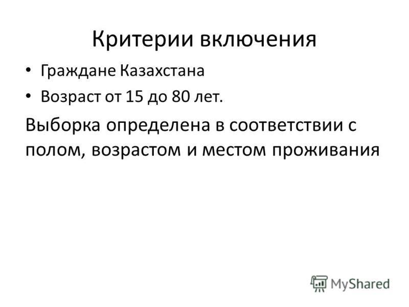 Критерии включения Граждане Казахстана Возраст от 15 до 80 лет. Выборка определена в соответствии с полом, возрастом и местом проживания