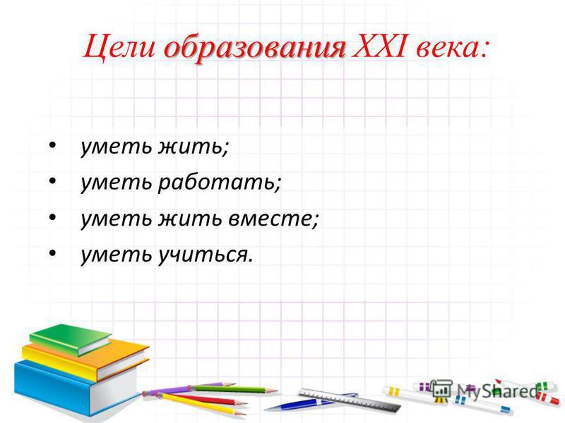 образования Цели образования XXI века: уметь жить; уметь работать; уметь жить вместе; уметь учиться.