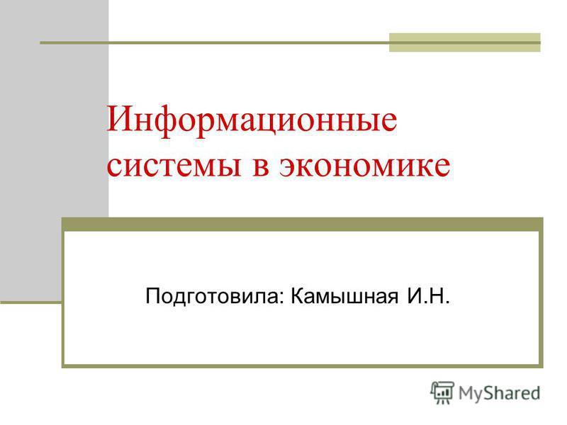 Информационные системы в экономике Подготовила: Камышная И.Н.