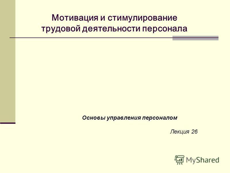 Мотивация и стимулирование трудовой деятельности персонала Основы управления персоналом Лекция 26