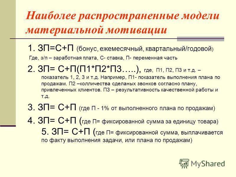 Наиболее распространенные модели материальной мотивации 1. ЗП=С+П (бонус, ежемесячный, квартальный/годовой ) Где, з/п – заработная плата, С- ставка, П- переменная часть 2. ЗП= С+П(П1*П2*П3…..), где, П1, П2, П3 и т.д. – показатель 1, 2, 3 и т.д. Напри