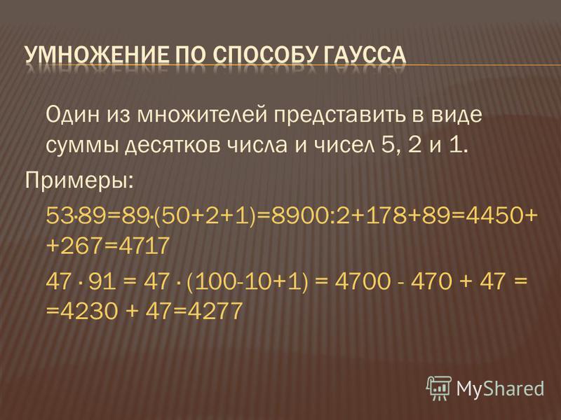 Один из множителей представить в виде суммы десятков числа и чисел 5, 2 и 1. Примеры: 53·89=89·(50+2+1)=8900:2+178+89=4450+ +267=4717 47 · 91 = 47 · (100-10+1) = 4700 - 470 + 47 = =4230 + 47=4277