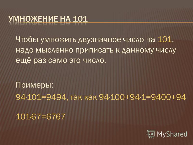 Чтобы умножить двузначное число на 101, надо мысленно приписать к данному числу ещё раз само это число. Примеры: 94·101=9494, так как 94·100+94·1=9400+94 101·67=6767
