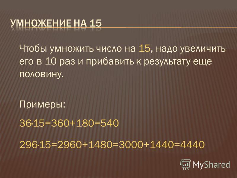 Чтобы умножить число на 15, надо увеличить его в 10 раз и прибавить к результату еще половину. Примеры: 36·15=360+180=540 296·15=2960+1480=3000+1440=4440