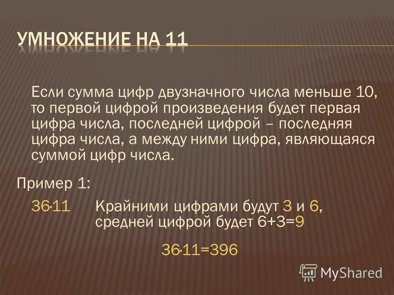 Если сумма цифр двузначного числа меньше 10, то первой цифрой произведения будет первая цифра числа, последней цифрой – последняя цифра числа, а между ними цифра, являющаяся суммой цифр числа. Пример 1: 36·11 Крайними цифрами будут 3 и 6, средней циф