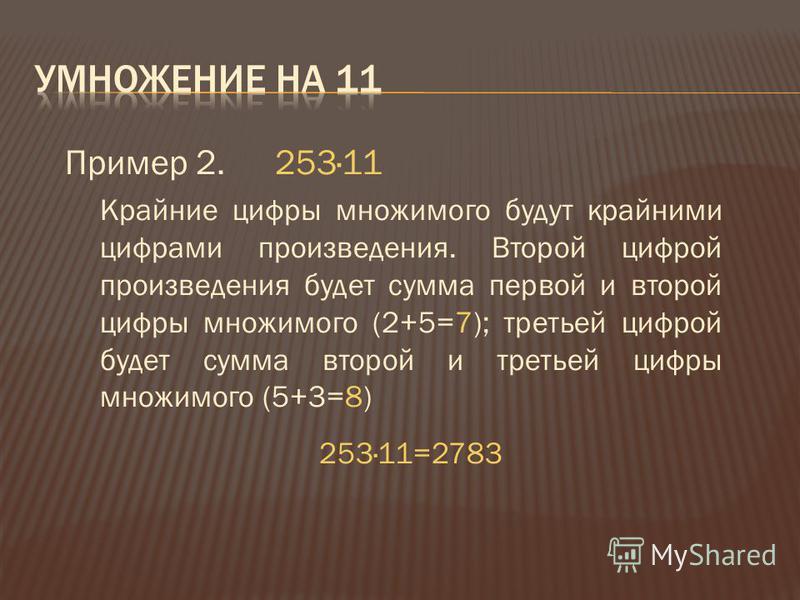Пример 2.253·11 Крайние цифры множимого будут крайними цифрами произведения. Второй цифрой произведения будет сумма первой и второй цифры множимого (2+5=7); третьей цифрой будет сумма второй и третьей цифры множимого (5+3=8) 253·11=2783