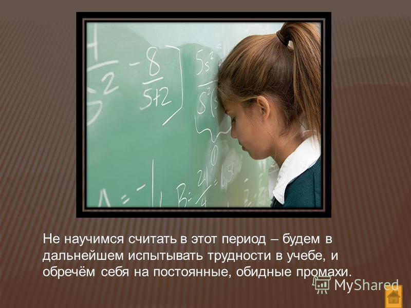 Не научимся считать в этот период – будем в дальнейшем испытывать трудности в учебе, и обречём себя на постоянные, обидные промахи.