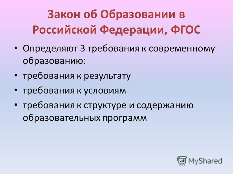 Закон об Образовании в Российской Федерации, ФГОС Определяют 3 требования к современному образованию: требования к результату требования к условиям требования к структуре и содержанию образовательных программ