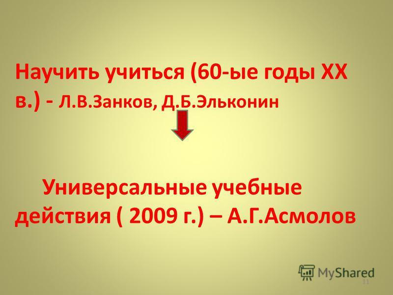 Научить учиться (60-ые годы XX в.) - Л.В.Занков, Д.Б.Эльконин Универсальные учебные действия ( 2009 г.) – А.Г.Асмолов 11