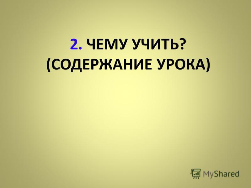 2. ЧЕМУ УЧИТЬ? (СОДЕРЖАНИЕ УРОКА)