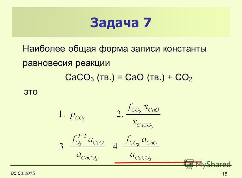 05.03.2015 15 Задача 7 Наиболее общая форма записи константы равновесия реакции CaCO 3 (тв.) = CaO (тв.) + СO 2 это