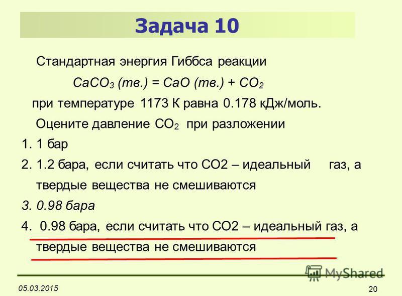 05.03.2015 20 Задача 10 Стандартная энергия Гиббса реакции CaCO 3 (тв.) = CaO (тв.) + СO 2 при температуре 1173 К равна 0.178 к Дж/моль. Оцените давление СО 2 при разложении 1.1 бар 2.1.2 бара, если считать что СО2 – идеальный газ, а твердые вещества