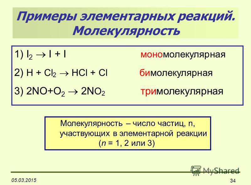 05.03.2015 34 Примеры элементарных реакций. Молекулярность 1) I 2 I + I мономолекулярная 2) H + Cl 2 HCl + Cl бимолекулярная 3) 2NO+O 2 2N O 2 тримолекулярная Молекулярность – число частиц, n, участвующих в элементарной реакции участвующих в элемента