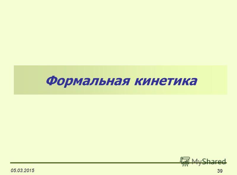 05.03.2015 39 Формальная кинетика