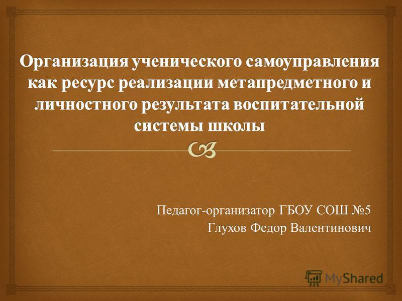 Педагог - организатор ГБОУ СОШ 5 Глухов Федор Валентинович