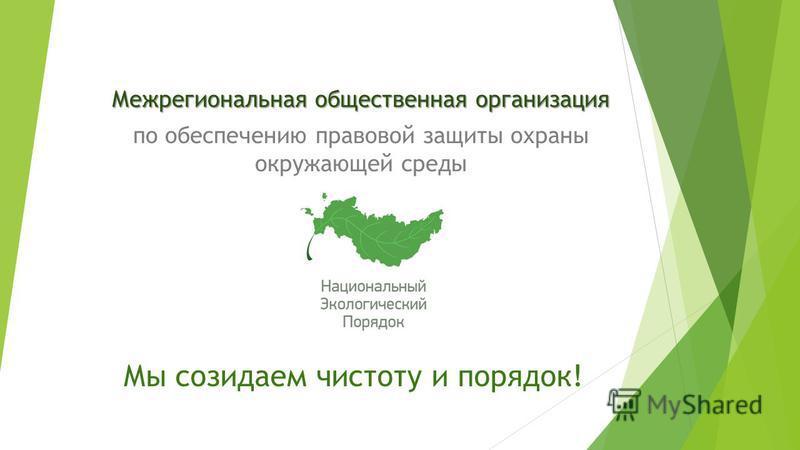 Межрегиональная общественная организация по обеспечению правовой защиты охраны окружающей среды Мы созидаем чистоту и порядок!