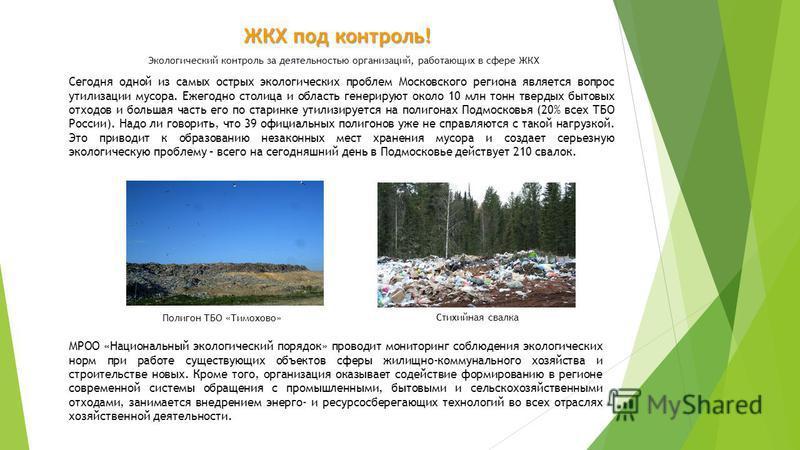 ЖКХ под контроль! Экологический контроль за деятельностью организаций, работающих в сфере ЖКХ Сегодня одной из самых острых экологических проблем Московского региона является вопрос утилизации мусора. Ежегодно столица и область генерируют около 10 мл