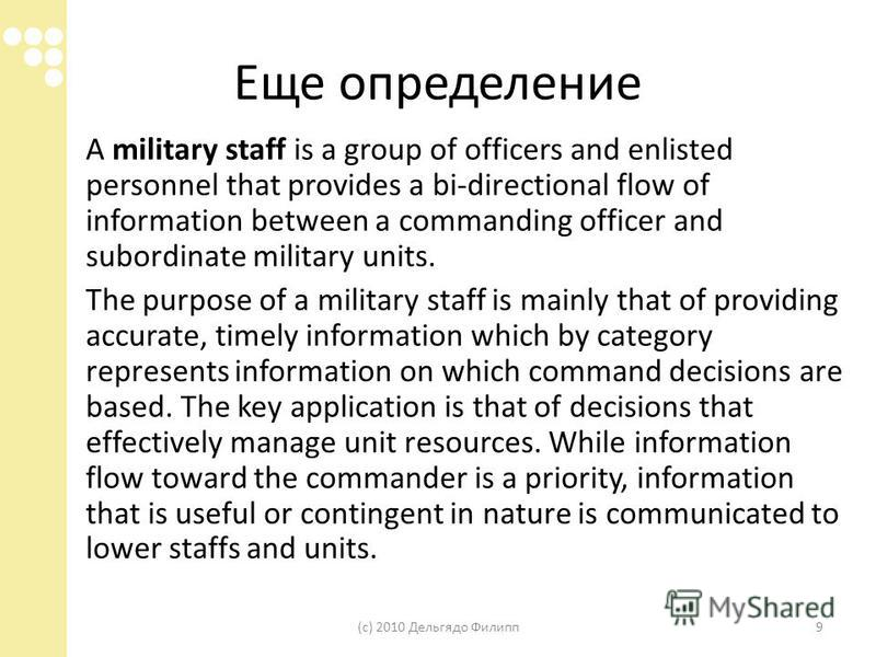 Еще определение A military staff is a group of officers and enlisted personnel that provides a bi-directional flow of information between a commanding officer and subordinate military units. The purpose of a military staff is mainly that of providing