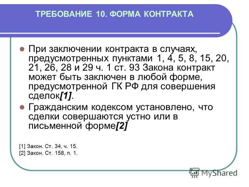 ТРЕБОВАНИЕ 10. ФОРМА КОНТРАКТА При заключении контракта в случаях, предусмотренных пунктами 1, 4, 5, 8, 15, 20, 21, 26, 28 и 29 ч. 1 ст. 93 Закона контракт может быть заключен в любой форме, предусмотренной ГК РФ для совершения сделок[1]. Гражданским