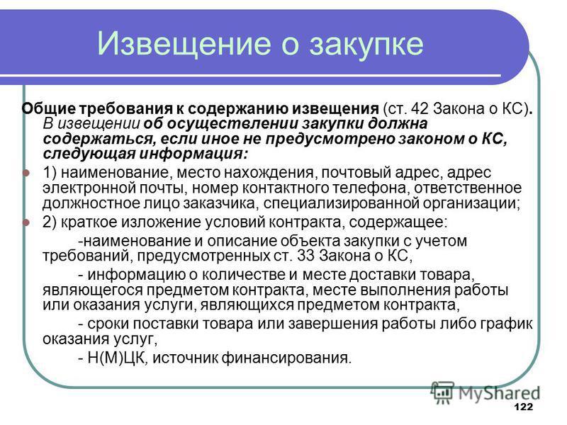 122 Извещение о закупке Общие требования к содержанию извещения (ст. 42 Закона о КС). В извещении об осуществлении закупки должна содержаться, если иное не предусмотрено законом о КС, следующая информация: 1) наименование, место нахождения, почтовый