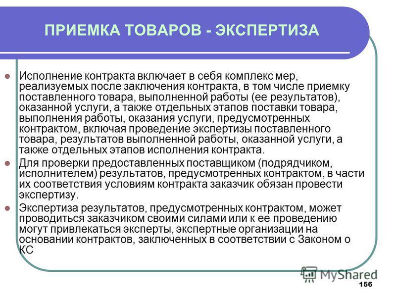 156 ПРИЕМКА ТОВАРОВ - ЭКСПЕРТИЗА Исполнение контракта включает в себя комплекс мер, реализуемых после заключения контракта, в том числе приемку поставленного товара, выполненной работы (ее результатов), оказанной услуги, а также отдельных этапов пост