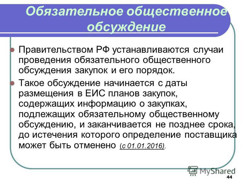 44 Обязательное общественное обсуждение Правительством РФ устанавливаются случаи проведения обязательного общественного обсуждения закупок и его порядок. Такое обсуждение начинается с даты размещения в ЕИС планов закупок, содержащих информацию о заку