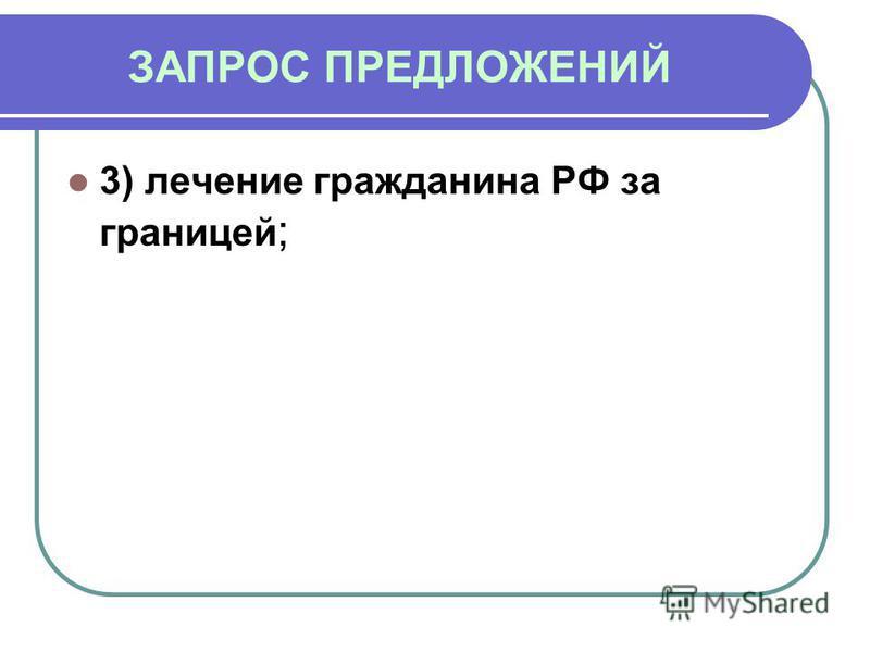 ЗАПРОС ПРЕДЛОЖЕНИЙ 3) лечение гражданина РФ за границей ;
