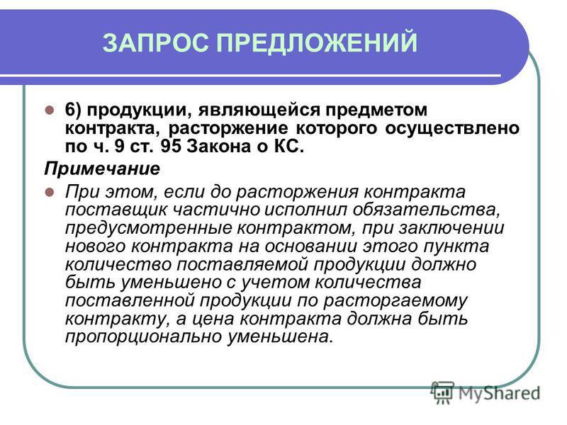 ЗАПРОС ПРЕДЛОЖЕНИЙ 6) продукции, являющейся предметом контракта, расторжение которого осуществлено по ч. 9 ст. 95 Закона о КС. Примечание При этом, если до расторжения контракта поставщик частично исполнил обязательства, предусмотренные контрактом, п