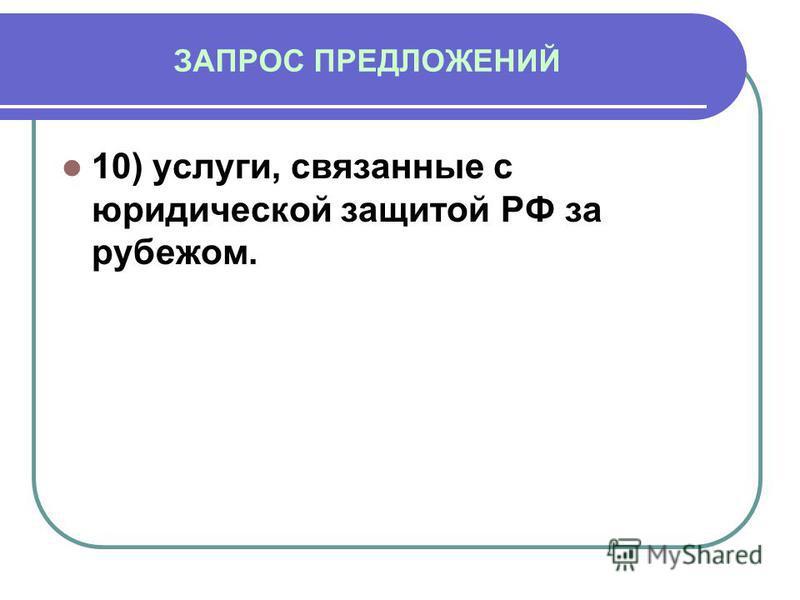 ЗАПРОС ПРЕДЛОЖЕНИЙ 10) услуги, связанные с юридической защитой РФ за рубежом.