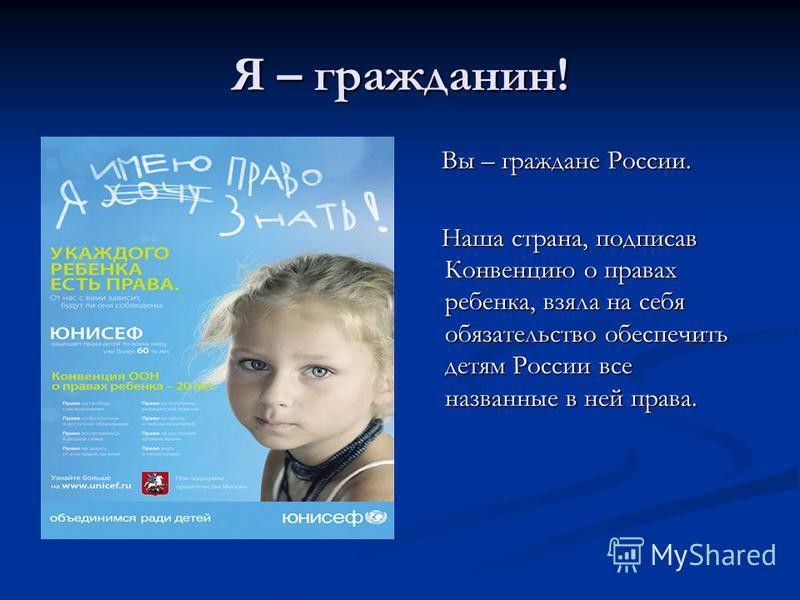 Я – гражданин! Вы – граждане России. Наша страна, подписав Конвенцию о правах ребенка, взяла на себя обязательство обеспечить детям России все названные в ней права.