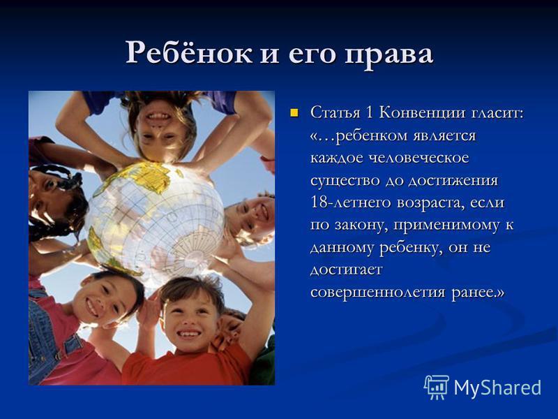 Ребёнок и его права Статья 1 Конвенции гласит: «…ребенком является каждое человеческое существо до достижения 18-летнего возраста, если по закону, применимому к данному ребенку, он не достигает совершеннолетия ранее.»