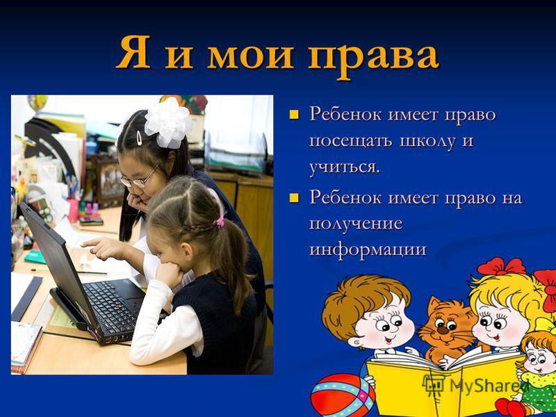 Я и мои права Ребенок имеет право посещать школу и учиться. Ребенок имеет право на получение информации