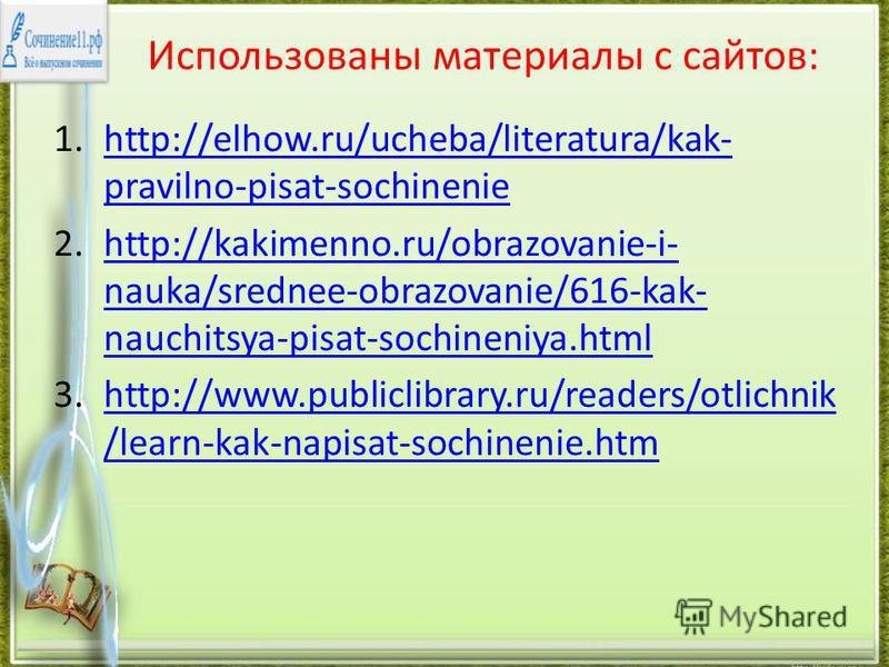 Использованы материалы с сайтов: 1.http://elhow.ru/ucheba/literatura/kak- pravilno-pisat-sochineniehttp://elhow.ru/ucheba/literatura/kak- pravilno-pisat-sochinenie 2.http://kakimenno.ru/obrazovanie-i- nauka/srednee-obrazovanie/616-kak- nauchitsya-pis