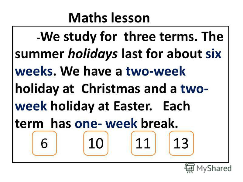 Maths lesson - We study for three terms. The summer holidays last for about six weeks. We have a two-week holiday at Christmas and a two- week holiday at Easter. Each term has one- week break. 6 101311