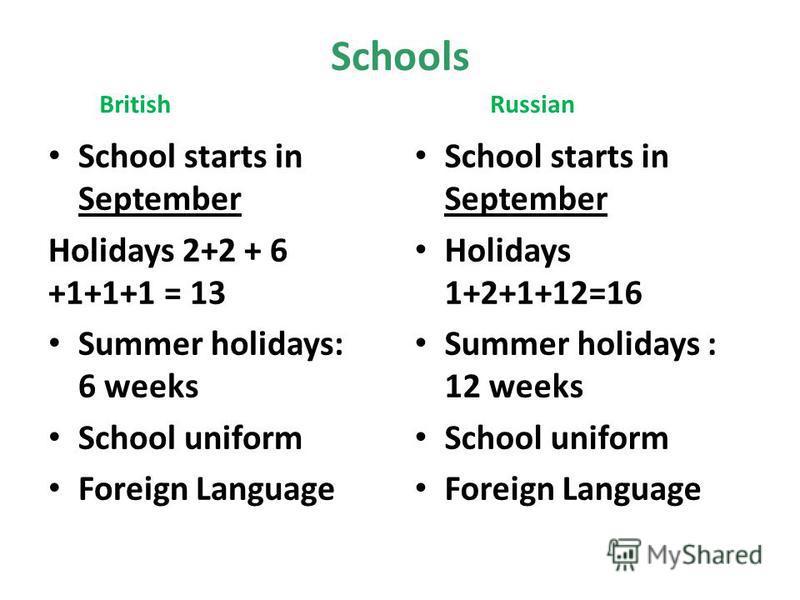 Schools British School starts in September Holidays 2+2 + 6 +1+1+1 = 13 Summer holidays: 6 weeks School uniform Foreign Language Russian School starts in September Holidays 1+2+1+12=16 Summer holidays : 12 weeks School uniform Foreign Language
