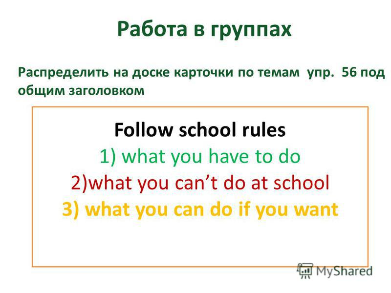Работа в группах Follow school rules 1) what you have to do 2)what you cant do at school 3) what you can do if you want Распределить на доске карточки по темам упр. 56 под общим заголовком